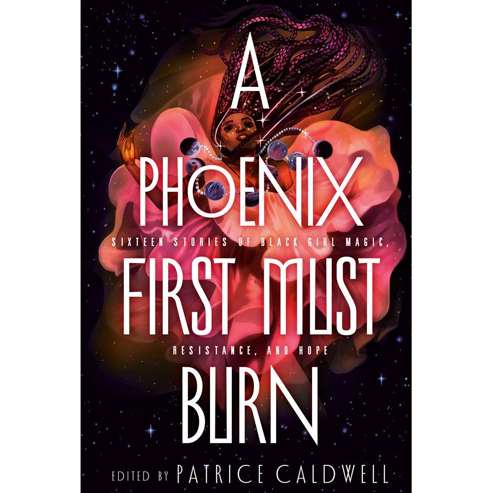 A Phoenix First Must Burn: Sixteen Stories of Black Girl Magic, Resistance, and Hope edited by Patrice Caldwell