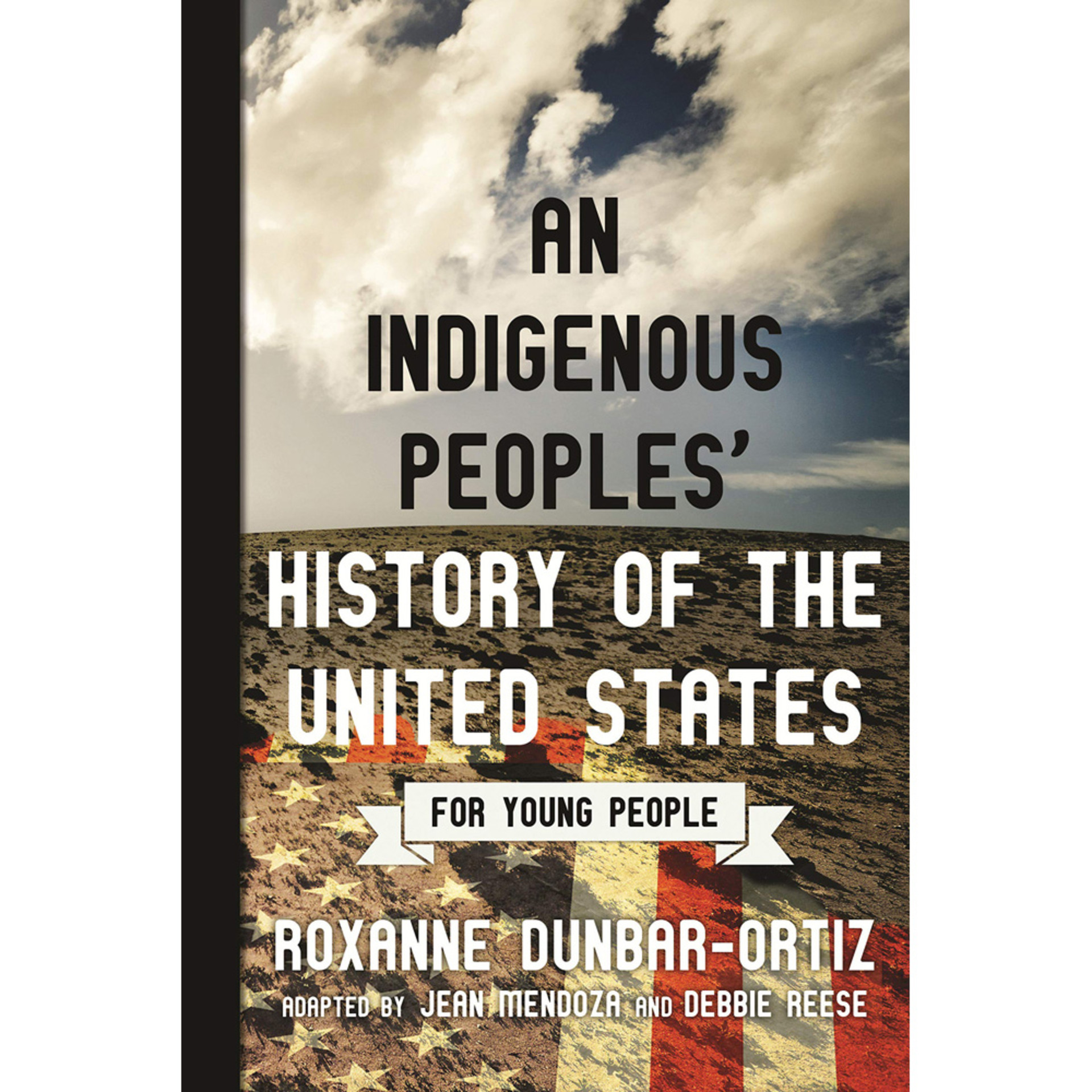 An Indigenous Peoples' History of the United States for Young People by Roxanne Dunbar-Ortiz, adapted by Jean Mendoza and Debbie Reese