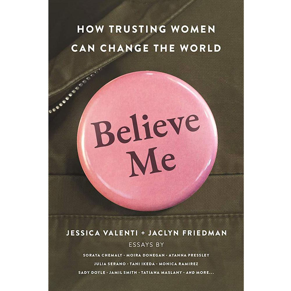 Believe Me: How Trusting Women Can Change the World edited by Jessica Valenti and Jaclyn Friedman