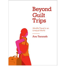 Beyond Guilt Trips: Mindful Travel in an Unequal World by Dr. Anu Taranath