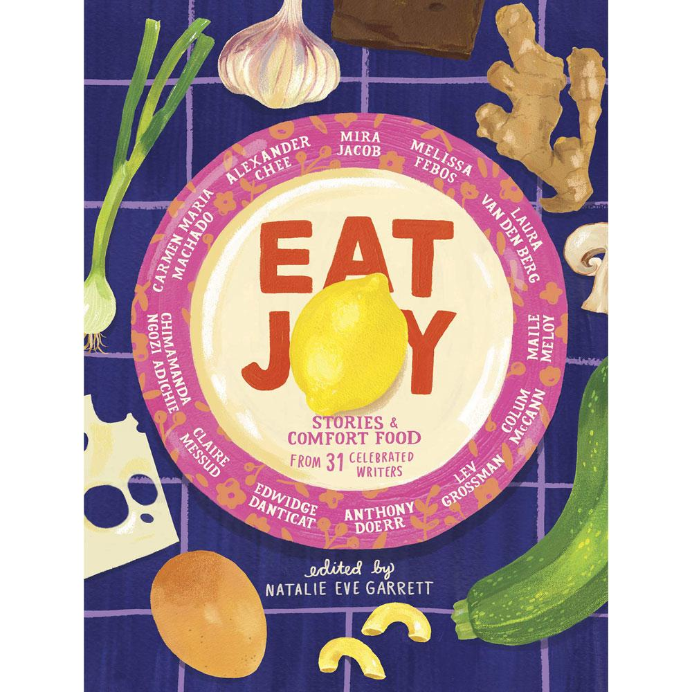 Eat Joy: Stories & Comfort Food from 31 Celebrated Writers edited by Natalie Eve Garrett