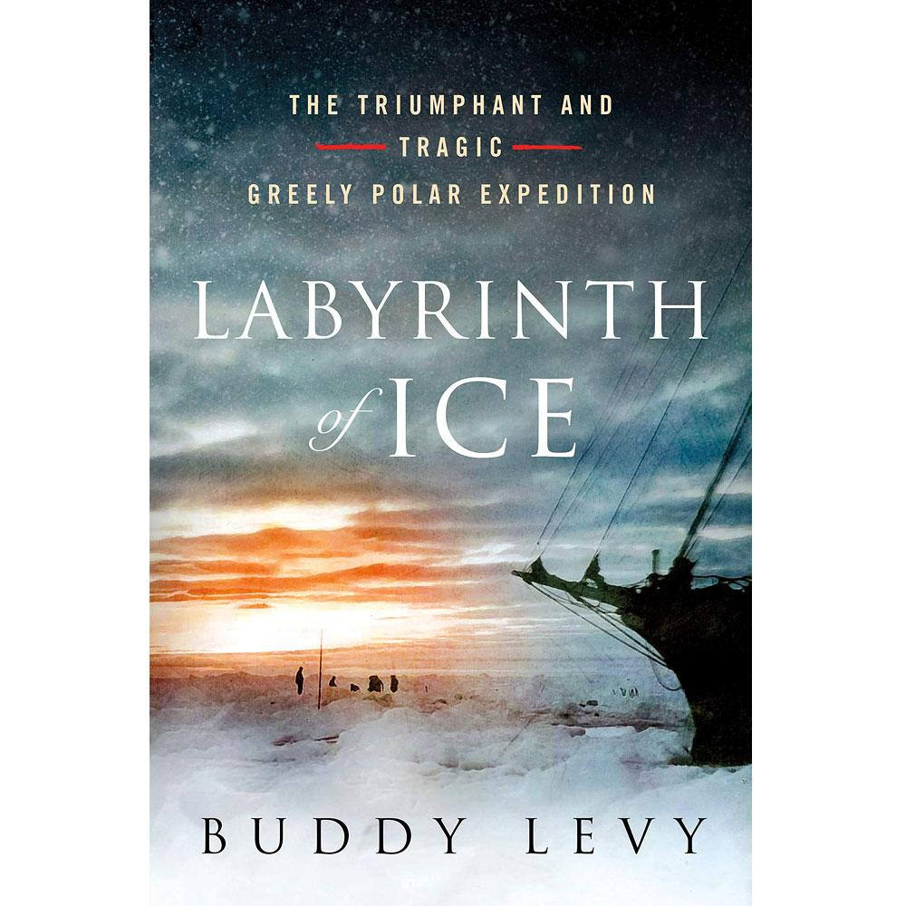 Labyrinth of Ice: The Triumphant and Tragic Greely Polar Expedition by Buddy Levy