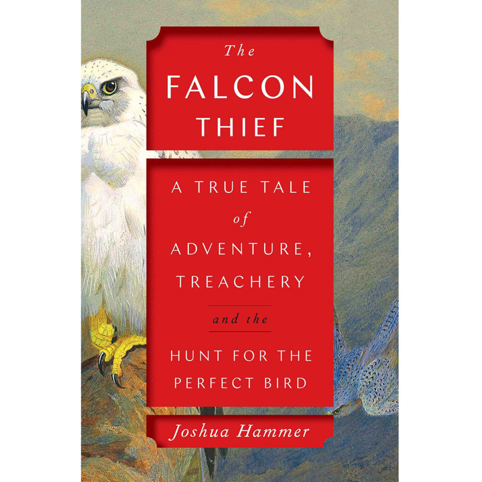 The Falcon Thief: A True Tale of Adventure, Treachery, and the Hunt for the Perfect Bird by Joshua Hammer
