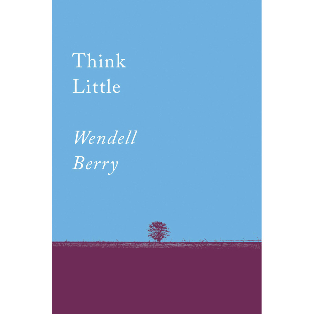 Think Little by Wendell Berry