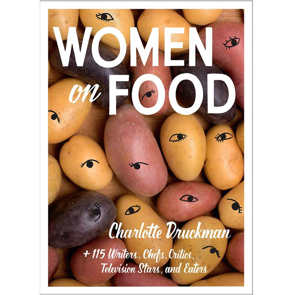 Women on Food: Charlotte Druckman + 115 Writers, Chefs, Critics, Television Stars, and Eaters by Charlotte Druckman